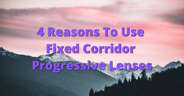4 Reasons you should be dispensing fixed corridor progressive lenses