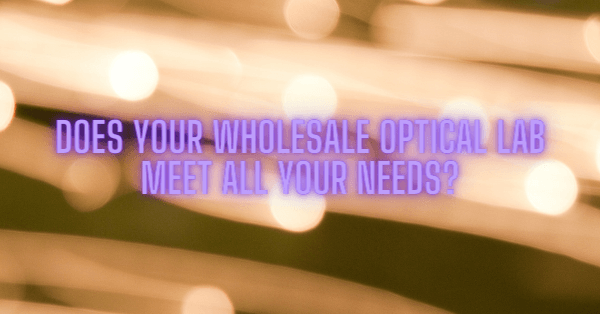 Does Your Wholesale Optical Lab Meet All Your Needs?