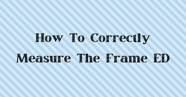Learn the correct way to measure the ED of a frame