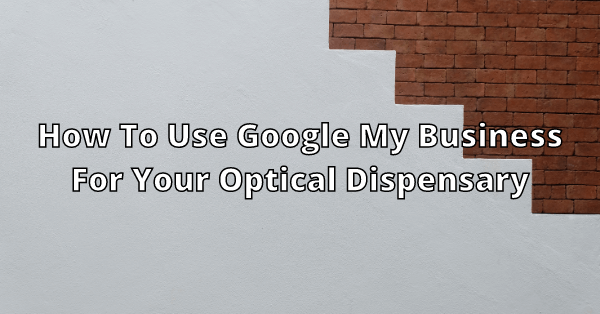 How to use Google My Business for your optical dispensary