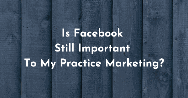 Is Facebook still important to your practice marketing?