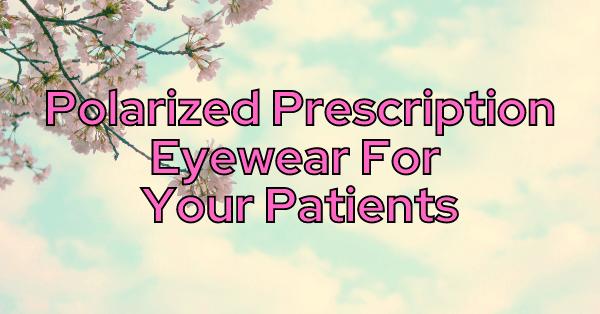 Polarized Prescription Eyewear For Your Patients